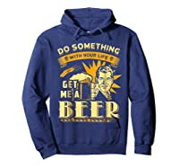 Funny Get Me A Beer Retro Do Something With Your Life Shirts Hoodie Navy