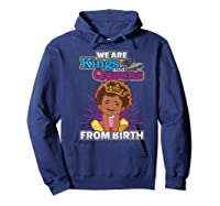 We Are Kings And Queens From Birth Black Girl Magic Gift Shirts Hoodie Navy