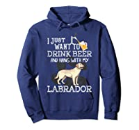 I Just Want To Drink Beer Hang With My Labrador - Retriever T-shirt Hoodie Navy