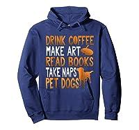 Drink Coffee Make Art Read Books Take Naps Pet Dogs Shirts Hoodie Navy
