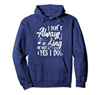 I Don't Always Sing Oh Wait Yes I Do Theater Music Lovers Pullover Shirts Hoodie Navy