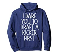 Funny Fantasy Draft Gear I Dare You To Draft A Kicker First T-shirt Hoodie Navy