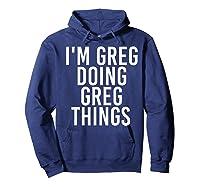 I'm Greg Doing Greg Things Funny Christmas Gift Idea Shirts Hoodie Navy