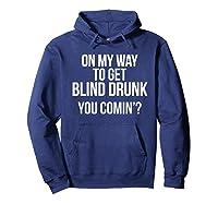 On My Way To Get Blind Drunk You Comin Tshirt Hoodie Navy