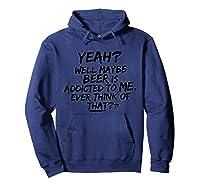 Yeah Well Maybe Beer Is Addicted To Me Tshirt Hoodie Navy