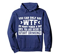 You Can Only Say Wtf So Many Times A Day Shirt Drinking Hoodie Navy
