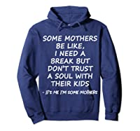 Some Mother Be Like I Need A Break But Don T Trust A Soul T Shirt Hoodie Navy