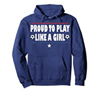 Proud To Play Like A Girl Funny Usa Soccer Gift Shirts Hoodie Navy
