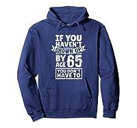 65th Birthday Saying - Hilarious Age 65 Grow Up Fun Gag Gift Shirts Hoodie Navy