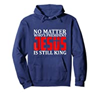 No Matter Who's President Jesus Is Still King Shirts Hoodie Navy