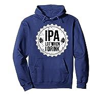 Ipa Lot When I Drink Funny Beer Lover Bottle Cap T Shirt Hoodie Navy