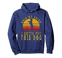 Hold My Drink I Gotta Pet This Dog Shirt T Shirt Hoodie Navy