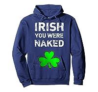Irish You Were Naked Funny St Saint Patrick S Day T Shirt Hoodie Navy