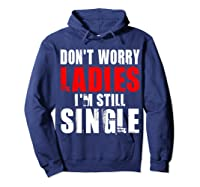Don T Worry I M Still Single T Funny Gift Shirts Hoodie Navy
