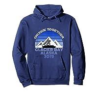 Alaska Cruise Vacation Glacier Bay 2019 Cruisin Together Shirts Hoodie Navy