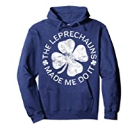 The Leprechauns Made Me Do It T Shirt Saint Patrick Day Gift Hoodie Navy