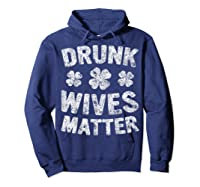 Drunk Wives Matter T Shirt Saint Patrick Day Gift Shirt Hoodie Navy