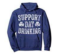 Support Day Drinking T Shirt Saint Patrick Day Gift Shirt Hoodie Navy
