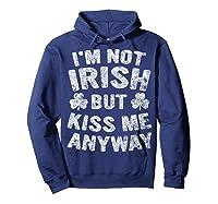 I M Not Irish But Kiss Me Anyway Saint Patrick Day T Shirt Hoodie Navy