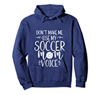 Don T Make Me Use My Soccer Mom Voice Goalie Mama Gift Shirts Hoodie Navy