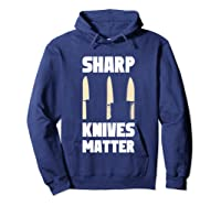 Sharp Knives Matter Chef Cooking Funny Culinary Chefs Gifts T Shirt Hoodie Navy