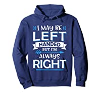I May Be Left Handed But I M Always Right Funny Gift T Shirt Hoodie Navy