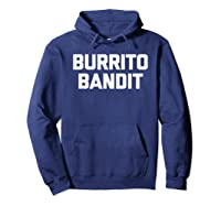 Burrito Bandit T Shirt Funny Saying Sarcastic Novelty Humor Hoodie Navy