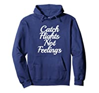 Catch Flights Not Feelings T Shirt Funny Quotes Tee Hoodie Navy