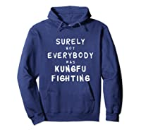 Surely Not Everybody Was Kung Fu Fighting Funny Gift Shirts Hoodie Navy