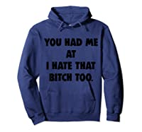 You Had Me At I Hate That Bitch Too Shirts Hoodie Navy
