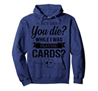 But Did You Die While I Was Playing Cards Tshirt For Nurse Hoodie Navy