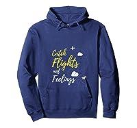 Catch Flights Not Feelings Love Travel Funny Shirts Hoodie Navy
