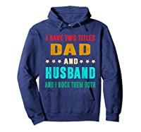 I Have Two Titles Dad And Husband Fathers Day Gift Shirts Hoodie Navy