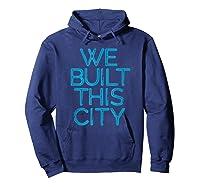 We Built This City T Shirt Starship Inspirational T Shirt Hoodie Navy