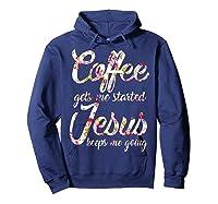 Coffee Gets Me Started - Jesus Keeps Me Going Tshirt Hoodie Navy