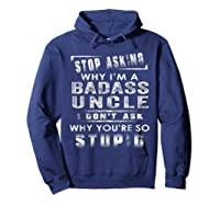 Stop Asking Why I'm A Badass Uncle I Don't Ask Why Shirts Hoodie Navy