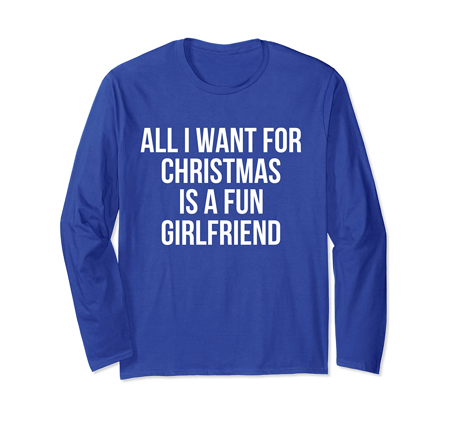 All I Want For Christmas Is A Fun Girlfriend Long Sleeve T-Shirt