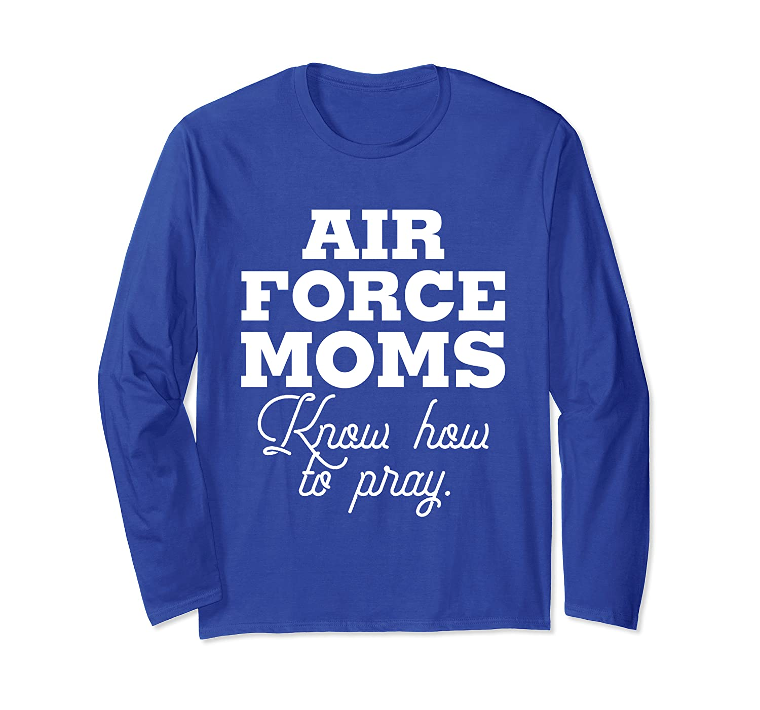Air Force Moms Know How to Pray Long Sleeve T-Shirt