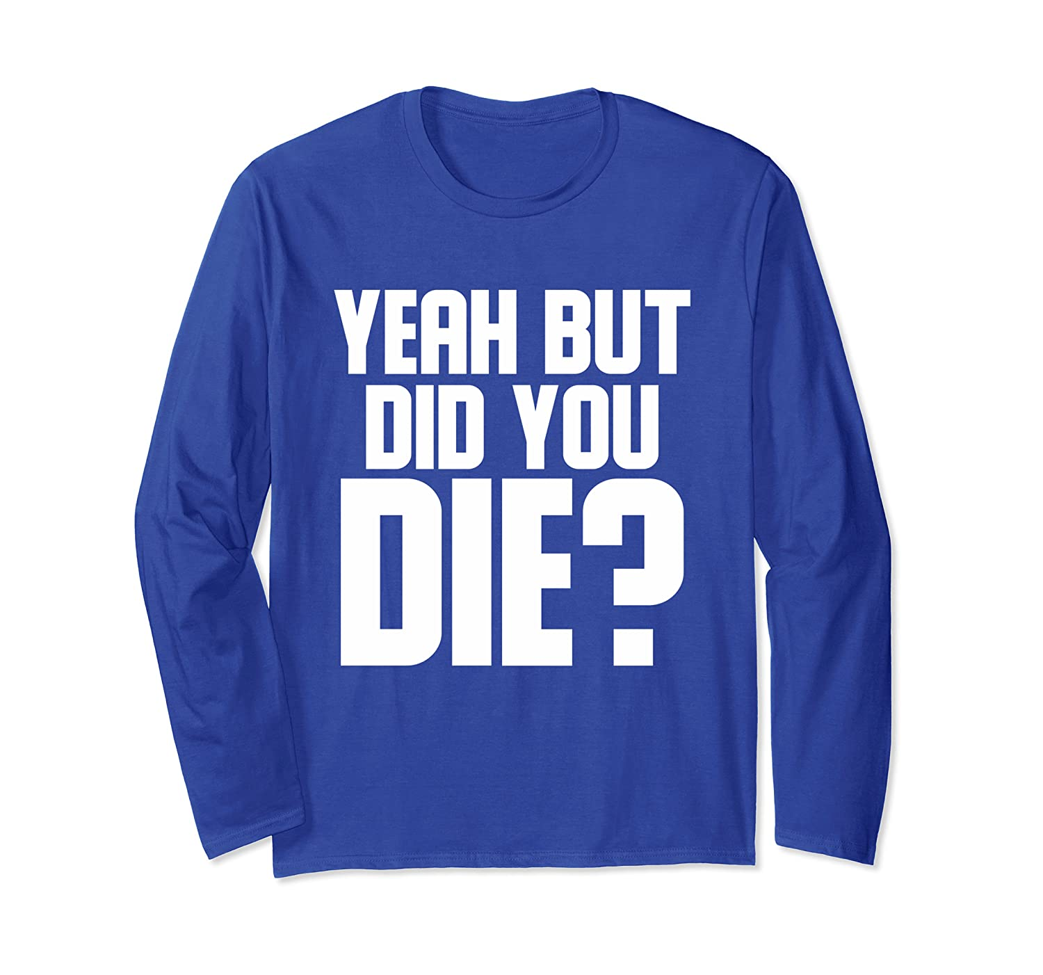 Yeah But Did You Die  Workout Gym Gift  Long Sleeve T-Shirt