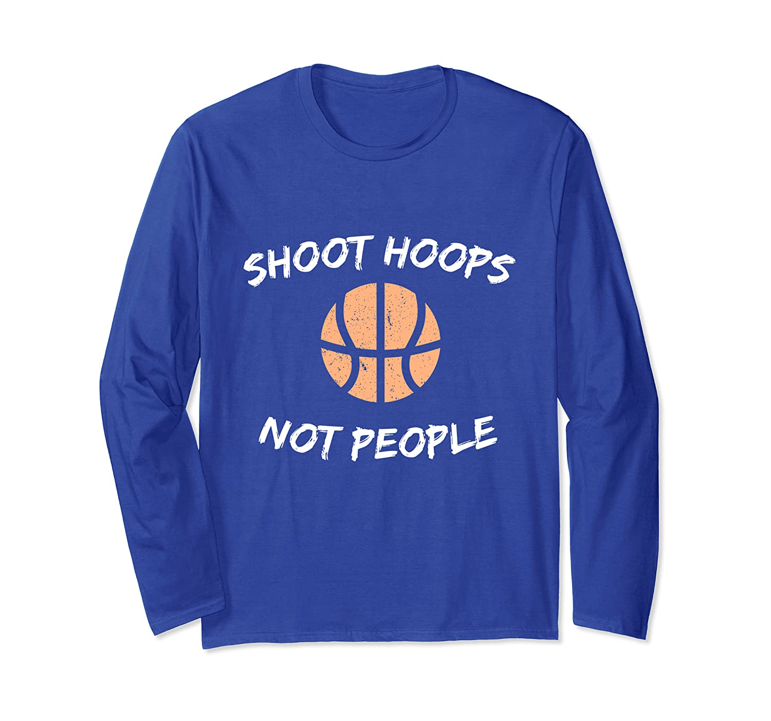 Shoot Hoops Not People – Basketball Player Gift Long Sleeve T-Shirt