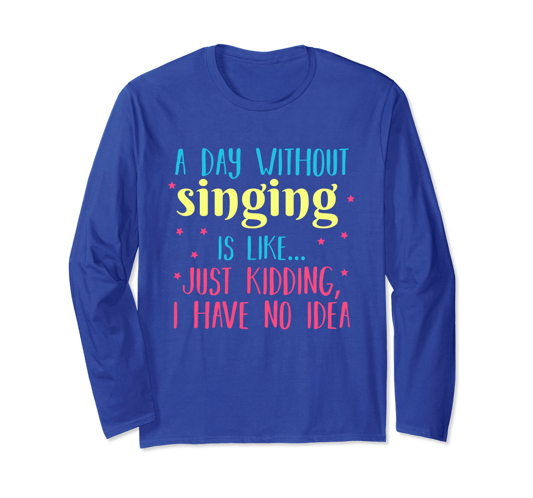 A Day Without Singing is Like, Funny Long Sleeve T Shirt-azvn