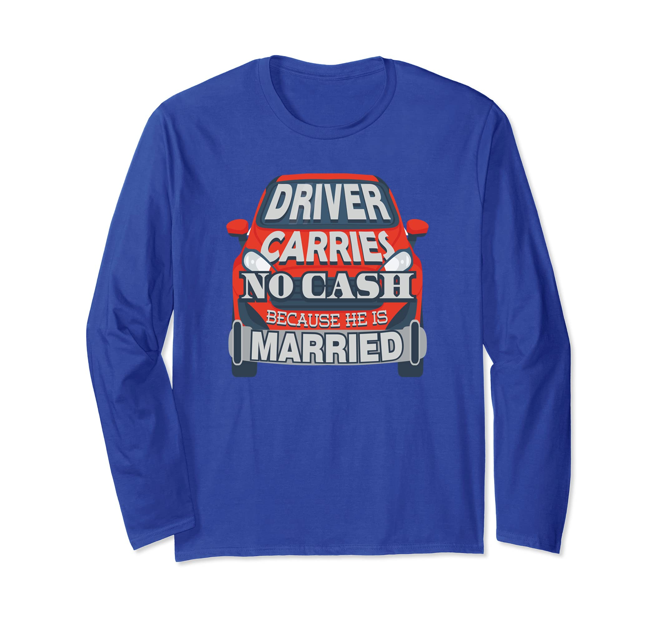 Driver Carries No Cash Because He Married Long Sleeve Shirt-azvn