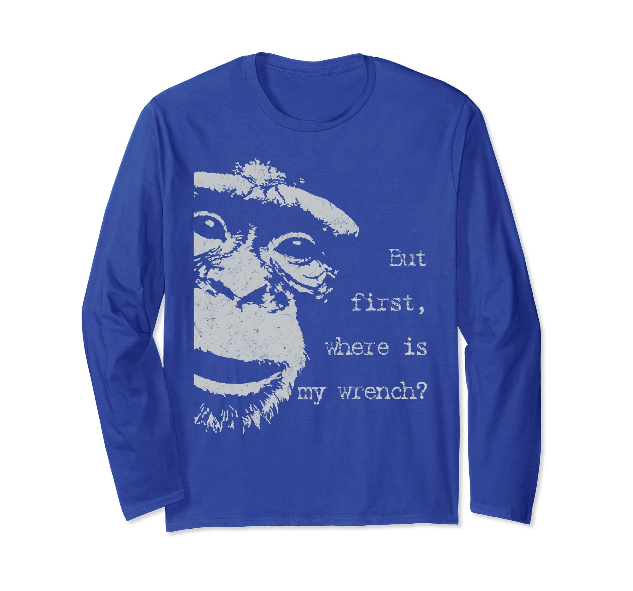 But first, where is my wrench? funny long sleeve t shirt-ln