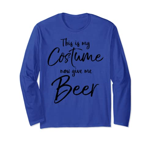 Easy Halloween Costume This Is My Costume Now Give Me Beer Long Sleeve T Shirt