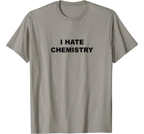 Top That Says   I Hate Chemistry | Funny Anti Chem Major   T Shirt