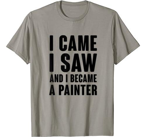 I Came I Saw And I Became A Painter T Shirt