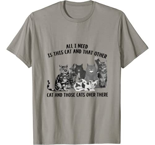 All I Need Is This Cat And That Other Cat And Those Cats T Shirt