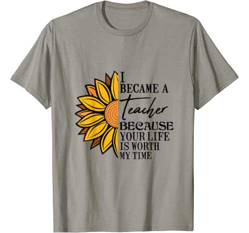 I Became A Teacher, Because Your Life Is Worth My Time Funny T Shirt