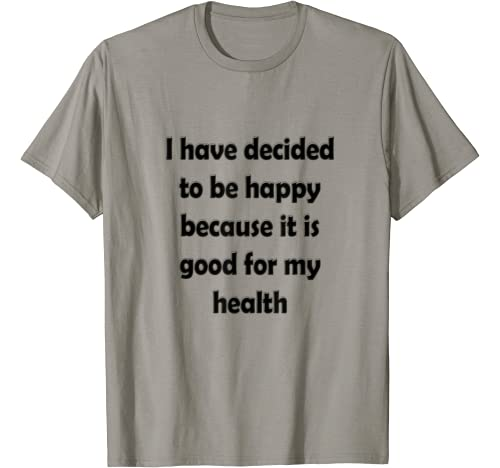 I Have Decided To Be Happy Because It Is Good For My Health T Shirt