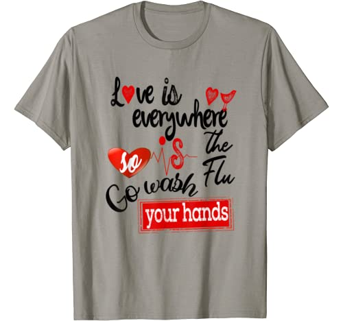 Love Is Everywhere But So Is The Flu Wash Your Hands T Shirt
